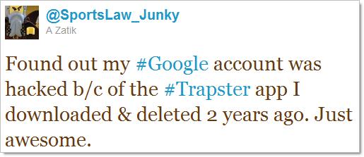Descobri que a minha conta do #Google foi hackeada por causa do app do #Trapster que eu baixei e deletei há 2 anos atrás. Que ótimo.